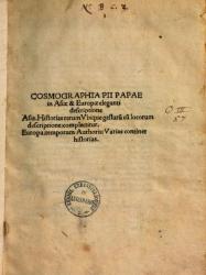 Cosmographia Pii papae 2. in Asiæ & Europæ eleganti descriptione Asia. Historias rerum vbique gestarum cum locorum descriptione complectitur. Europa temporum authoris varias continet historias