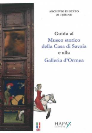 Guida al Museo storico della Casa di Savoia e alla Galleria d'Ormea dell'Archivio di Stato di Torino